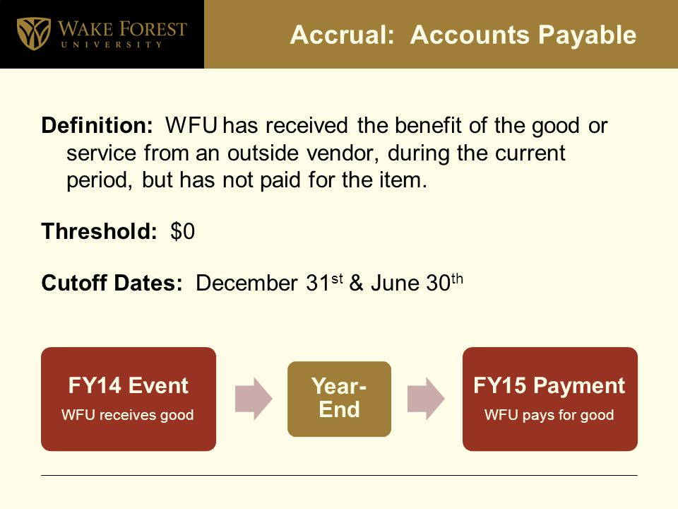 Accrual: Accounts Payable Definition: WFU has received the benefit of the good or service from an outside vendor, during the current period, but has not paid for the item.