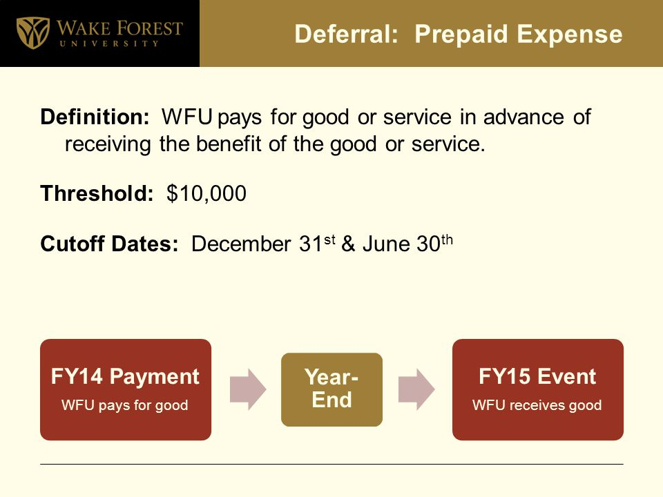 Deferral: Prepaid Expense Definition: WFU pays for good or service in advance of receiving the benefit of the good or service.