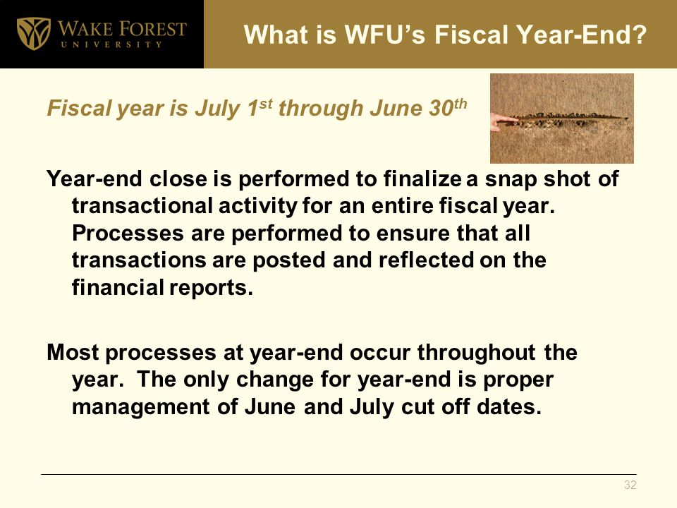 Fiscal year is July 1 st through June 30 th Year-end close is performed to finalize a snap shot of transactional activity for an entire fiscal year.