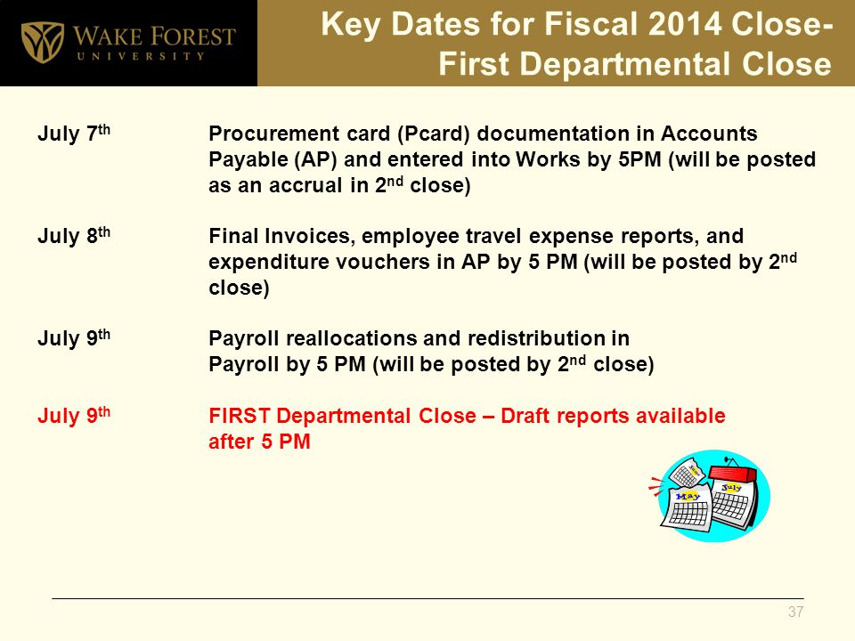 Key Dates for Fiscal 2014 Close- First Departmental Close July 7 th Procurement card (Pcard) documentation in Accounts Payable(AP) and entered into Works by 5PM (will be posted as an accrual in 2 nd close) July 8 th Final Invoices, employee travel expense reports, and expenditure vouchers in AP by 5 PM (will be posted by 2 nd close) July 9 th Payroll reallocations and redistribution in Payroll by 5 PM (will be posted by 2 nd close) July 9 th FIRST Departmental Close – Draft reports available after 5 PM 37
