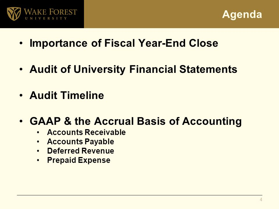 Agenda Importance of Fiscal Year-End Close Audit of University Financial Statements Audit Timeline GAAP & the Accrual Basis of Accounting Accounts Receivable Accounts Payable Deferred Revenue Prepaid Expense 4