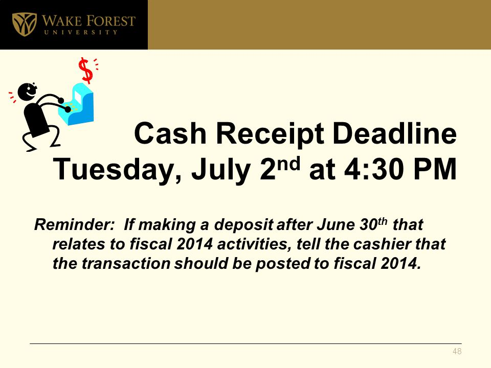 Cash Receipt Deadline Tuesday, July 2 nd at 4:30 PM Reminder: If making a deposit after June 30 th that relates to fiscal 2014 activities, tell the cashier that the transaction should be posted to fiscal 2014.