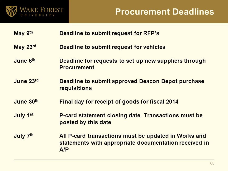 Procurement Deadlines May 9 th Deadline to submit request for RFP's May 23 rd Deadline to submit request for vehicles June 6 th Deadline for requests to set up new suppliers through Procurement June 23 rd Deadline to submit approved Deacon Depot purchase requisitions June 30 th Final day for receipt of goods for fiscal 2014 July 1 st P-card statement closing date.