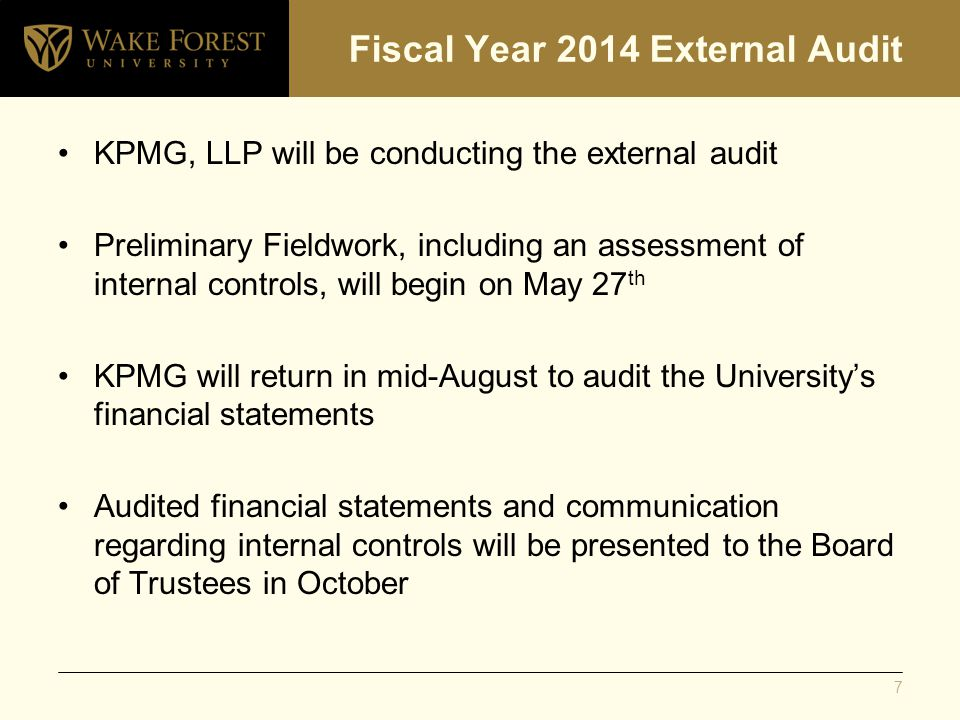 Fiscal Year 2014 External Audit KPMG, LLP will be conducting the external audit Preliminary Fieldwork, including an assessment of internal controls, will begin on May 27 th KPMG will return in mid-August to audit the University's financial statements Audited financial statements and communication regarding internal controls will be presented to the Board of Trustees in October 7
