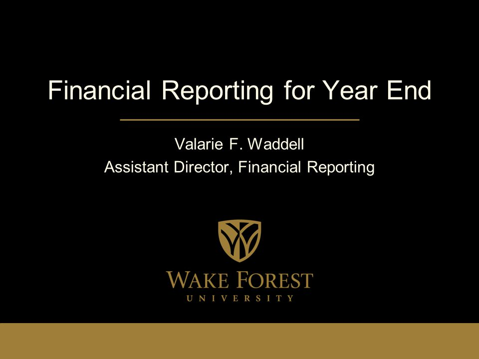 Financial Reporting for Year End Valarie F. Waddell Assistant Director, Financial Reporting