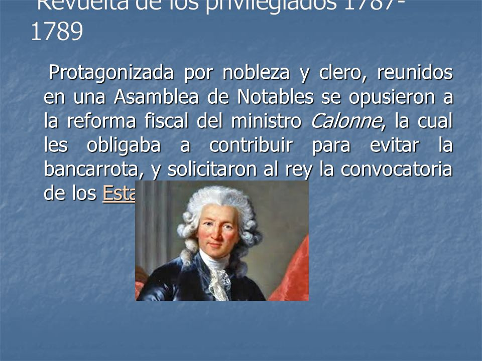 Protagonizada por nobleza y clero, reunidos en una Asamblea de Notables se opusieron a la reforma fiscal del ministro Calonne, la cual les obligaba a