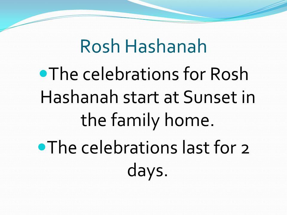Rosh Hashanah The celebrations for Rosh Hashanah start at Sunset in the family home.