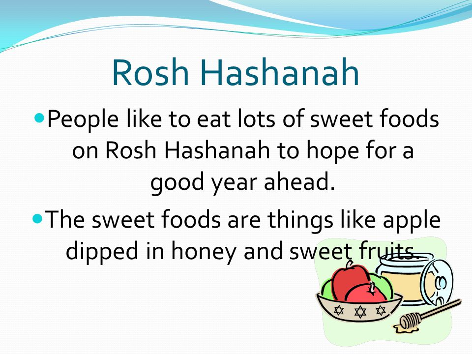 Rosh Hashanah People like to eat lots of sweet foods on Rosh Hashanah to hope for a good year ahead.