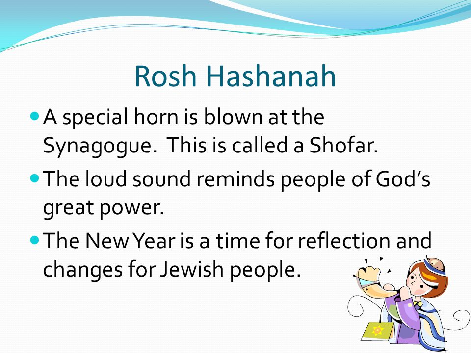Rosh Hashanah A special horn is blown at the Synagogue.