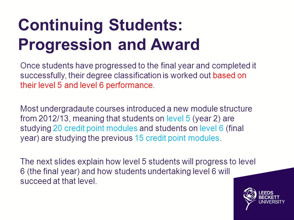 Progression – Continuing Students Students commencing Level 5 (2nd year) this year will study 120 credit points and will need to pass modules worth at least 100 credit points to progress to level 6.