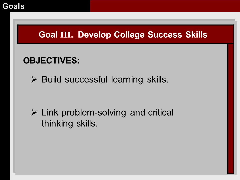 Goal III. Develop College Success Skills OBJECTIVES: Goals  Build successful learning skills.
