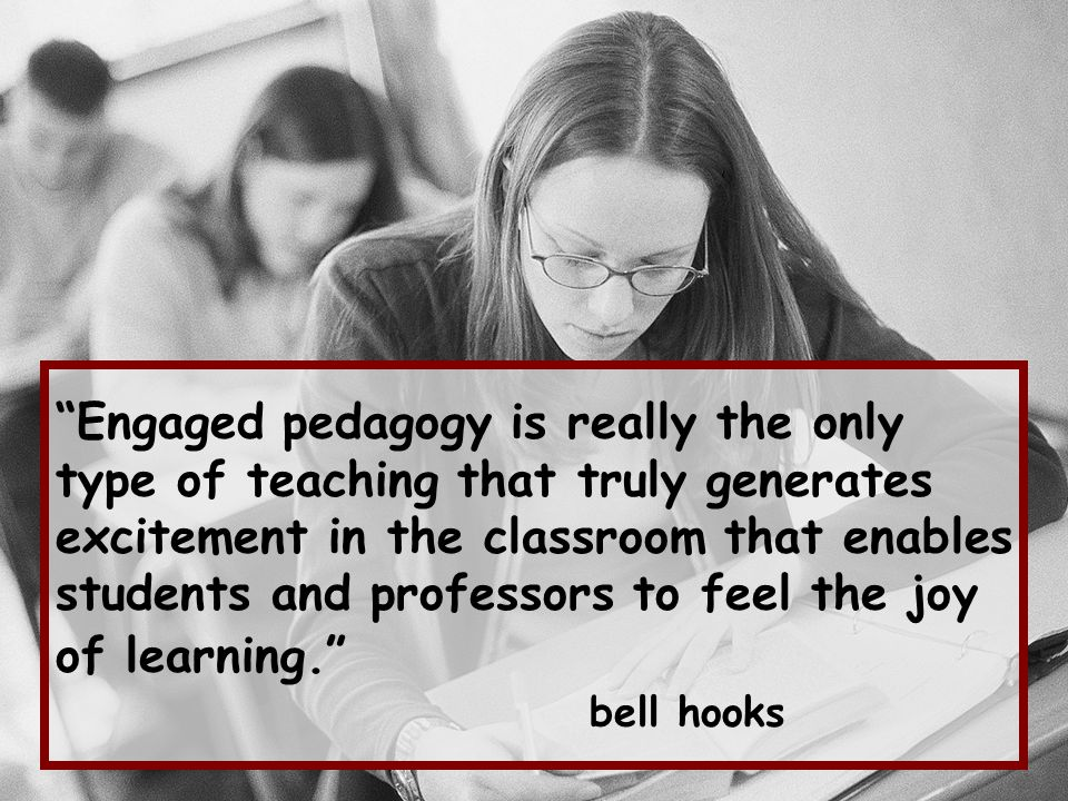 Engaged pedagogy is really the only type of teaching that truly generates excitement in the classroom that enables students and professors to feel the joy of learning. bell hooks