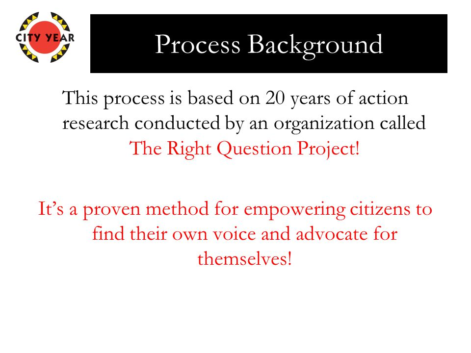 Process Background This process is based on 20 years of action research conducted by an organization called The Right Question Project.