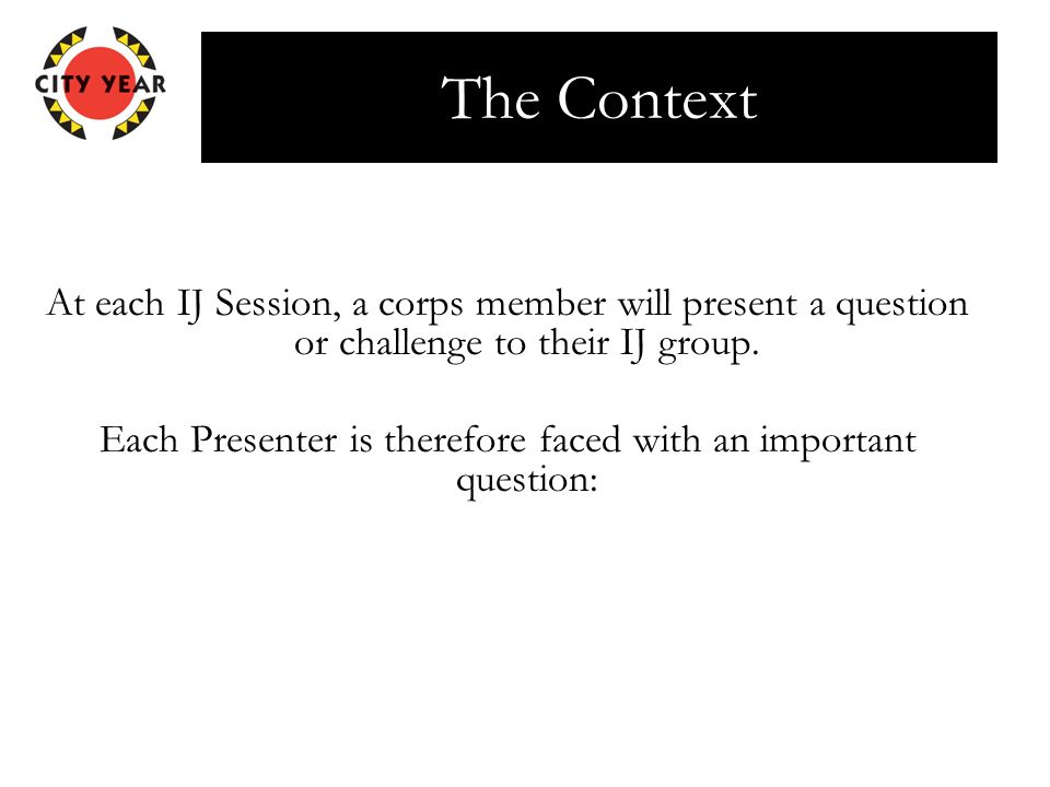 The Context At each IJ Session, a corps member will present a question or challenge to their IJ group.