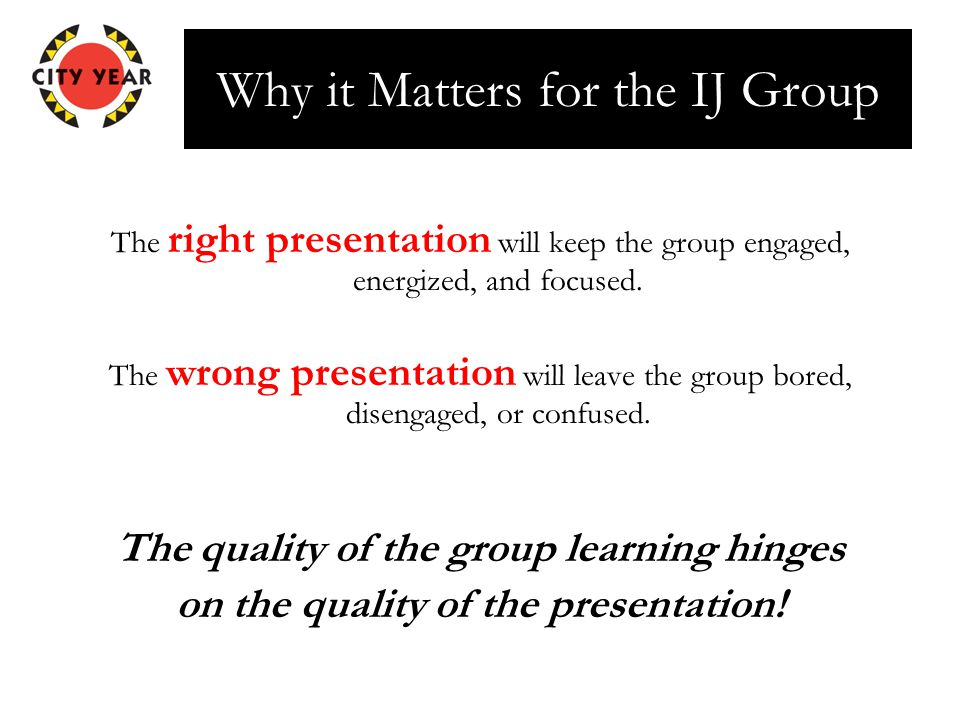 Why it Matters for the IJ Group The right presentation will keep the group engaged, energized, and focused.