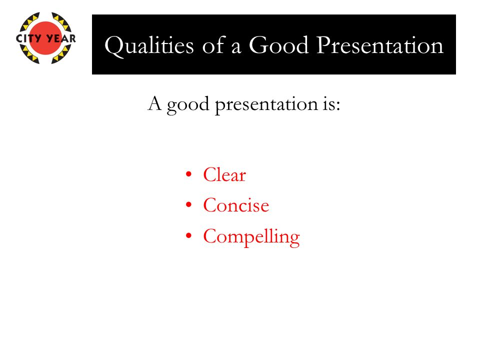 Qualities of a Good Presentation Clear Concise Compelling A good presentation is: