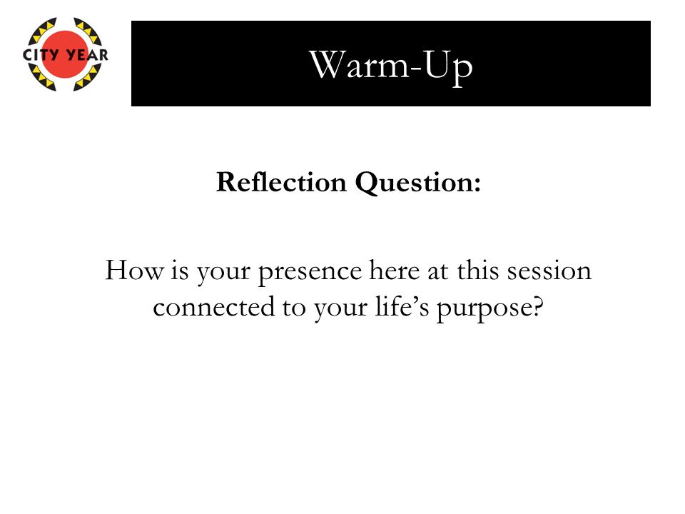 Warm-Up Reflection Question: How is your presence here at this session connected to your life's purpose