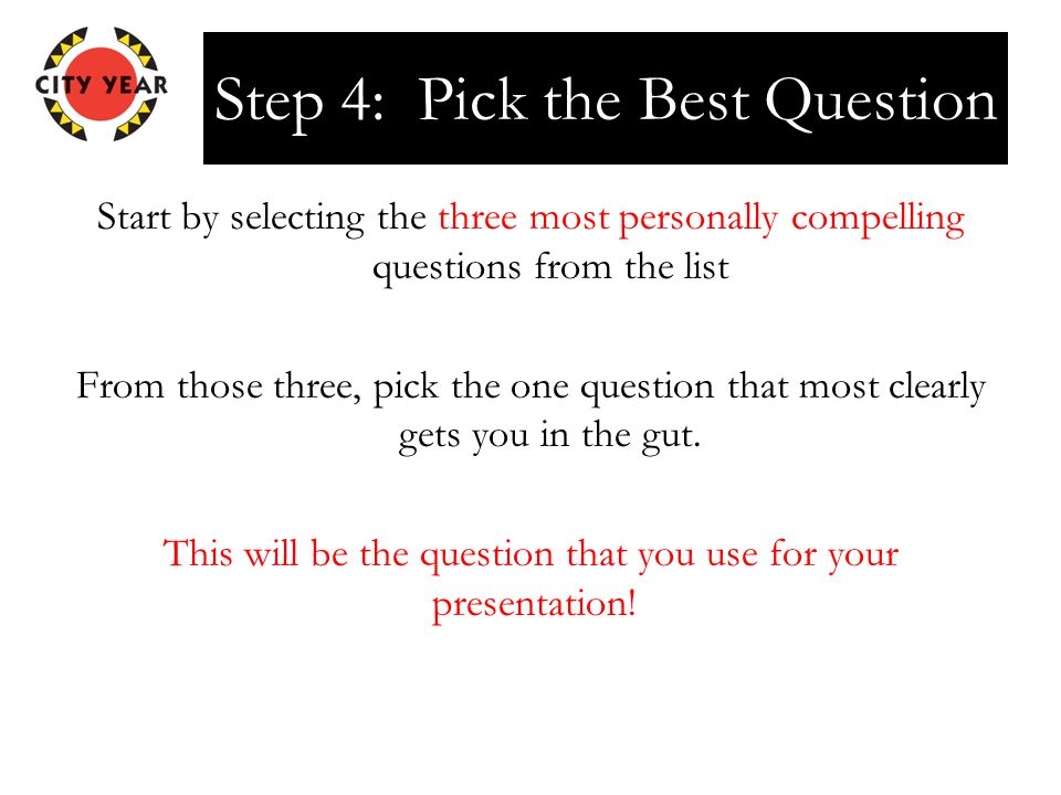 Step 4: Pick the Best Question Start by selecting the three most personally compelling questions from the list From those three, pick the one question that most clearly gets you in the gut.