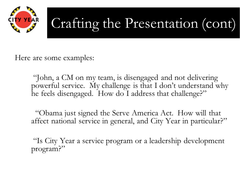 "Crafting the Presentation (cont) Here are some examples: ""John, a CM on my team, is disengaged and not delivering powerful service. My challenge is th"