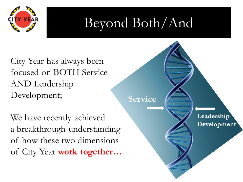 Beyond Both/And City Year has always been focused on BOTH Service AND Leadership Development; We have recently achieved a breakthrough understanding o