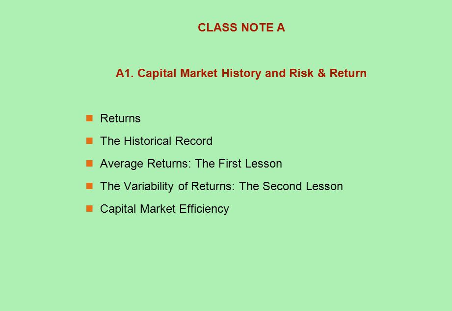 CLASS NOTE A A1. Capital Market History and Risk & Return Returns The Historical Record Average Returns: The First Lesson The Variability of Returns: