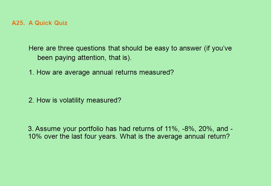 A25. A Quick Quiz Here are three questions that should be easy to answer (if you've been paying attention, that is). 1. How are average annual returns