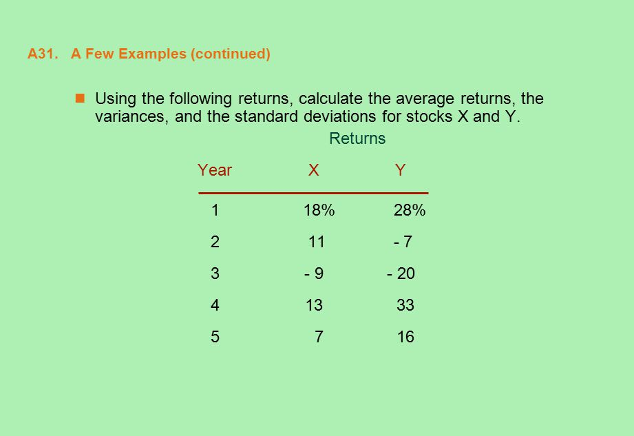 A31. A Few Examples (continued) Using the following returns, calculate the average returns, the variances, and the standard deviations for stocks X an