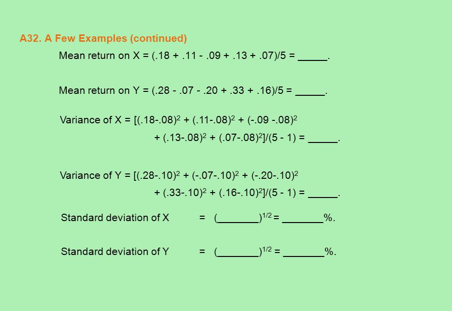 A32. A Few Examples (continued) Mean return on X = (.18 +.11 -.09 +.13 +.07)/5 = _____. Mean return on Y = (.28 -.07 -.20 +.33 +.16)/5 = _____. Varian