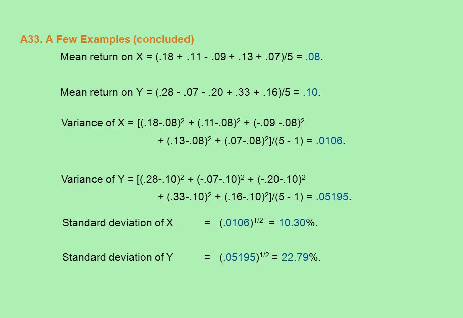 A33. A Few Examples (concluded) Mean return on X = (.18 +.11 -.09 +.13 +.07)/5 =.08. Mean return on Y = (.28 -.07 -.20 +.33 +.16)/5 =.10. Variance of