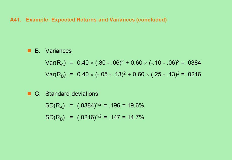 A41. Example: Expected Returns and Variances (concluded) B.Variances Var(R A ) = 0.40  (.30 -.06) 2 + 0.60  (-.10 -.06) 2 =.0384 Var(R B ) = 0.40 
