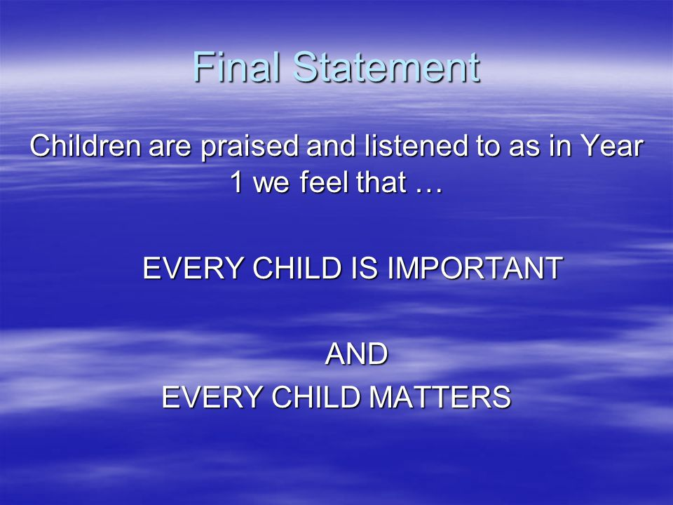 Final Statement Children are praised and listened to as in Year 1 we feel that … EVERY CHILD IS IMPORTANT EVERY CHILD IS IMPORTANT AND AND EVERY CHILD