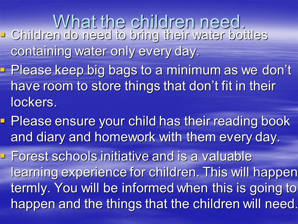 What the children need.  Children do need to bring their water bottles containing water only every day.  Please keep big bags to a minimum as we don