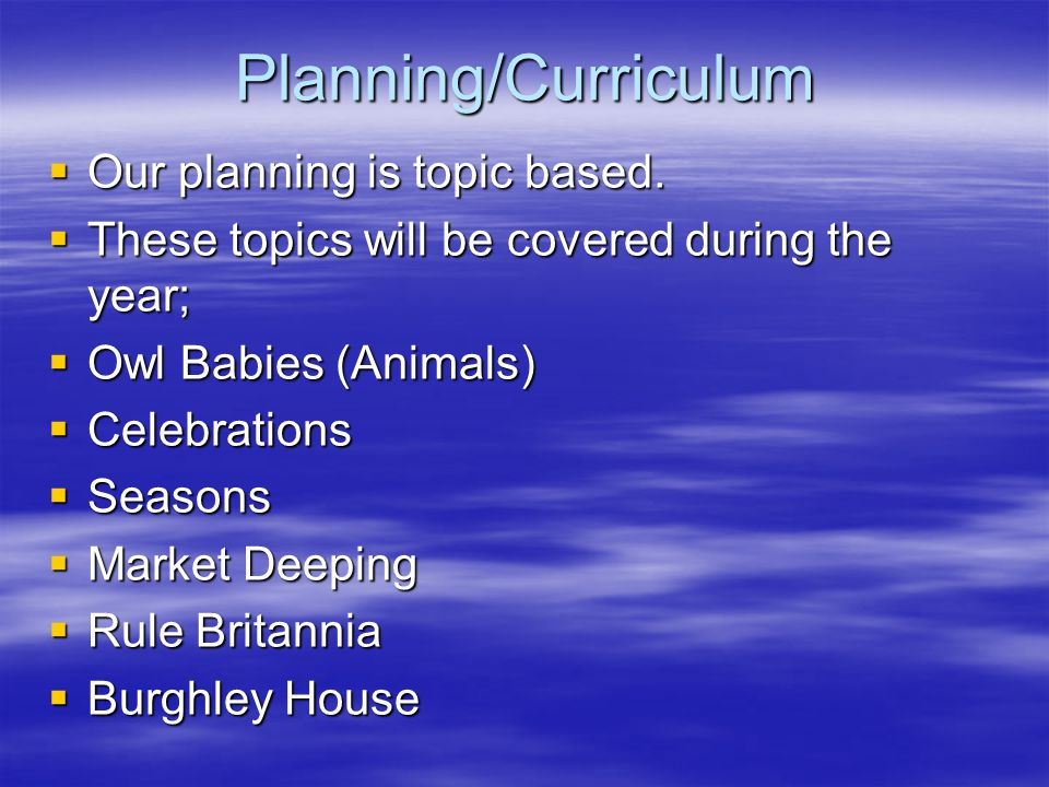 Planning/Curriculum  Our planning is topic based.  These topics will be covered during the year;  Owl Babies (Animals)  Celebrations  Seasons  M