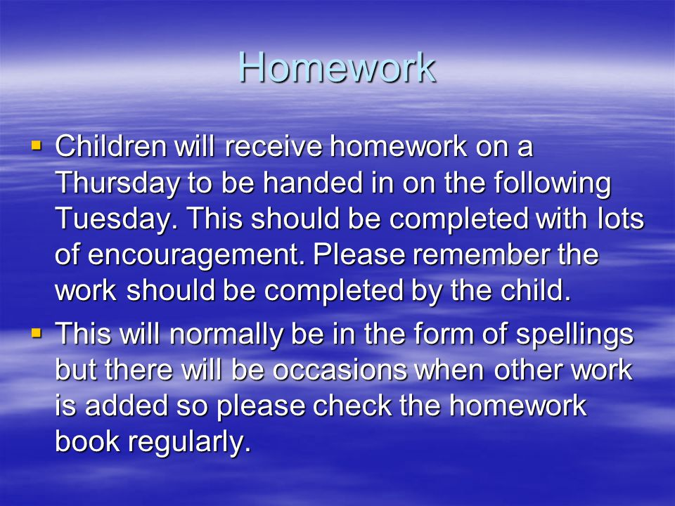 Homework  Children will receive homework on a Thursday to be handed in on the following Tuesday.