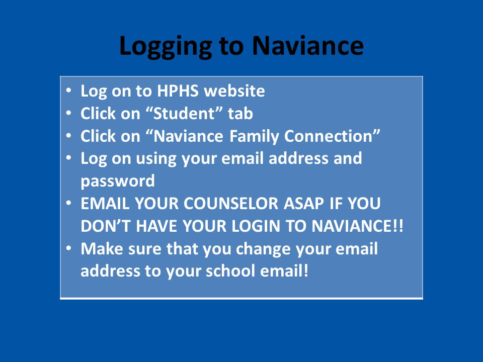 Logging to Naviance Log on to HPHS website Click on Student tab Click on Naviance Family Connection Log on using your email address and password EMAIL YOUR COUNSELOR ASAP IF YOU DON'T HAVE YOUR LOGIN TO NAVIANCE!.