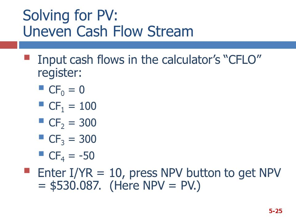 Solving for PV: Uneven Cash Flow Stream  Input cash flows in the calculator's CFLO register:  CF 0 = 0  CF 1 = 100  CF 2 = 300  CF 3 = 300  CF 4 = -50  Enter I/YR = 10, press NPV button to get NPV = $530.087.