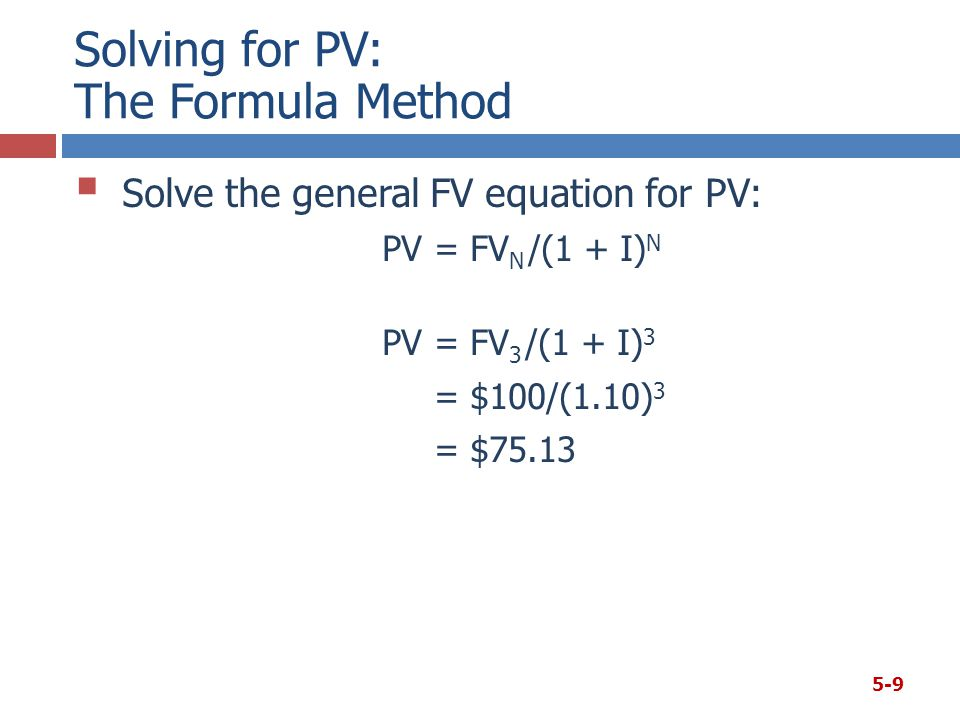 Solving for PV: The Formula Method  Solve the general FV equation for PV: PV= FV N /(1 + I) N PV= FV 3 /(1 + I) 3 = $100/(1.10) 3 = $75.13 5-9