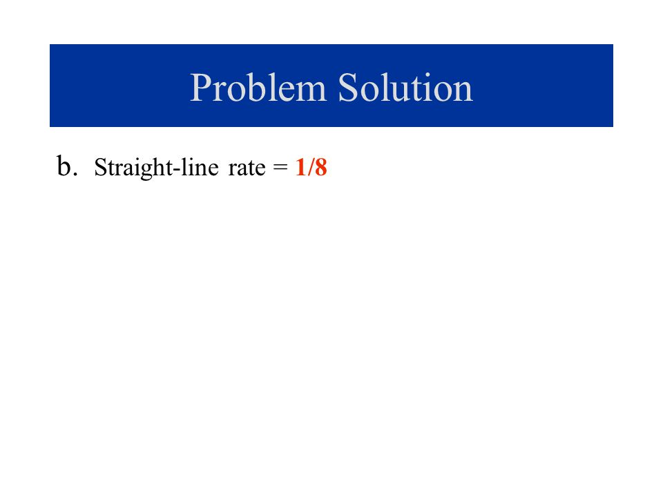 Problem Solution b. Straight-line rate = 1/8