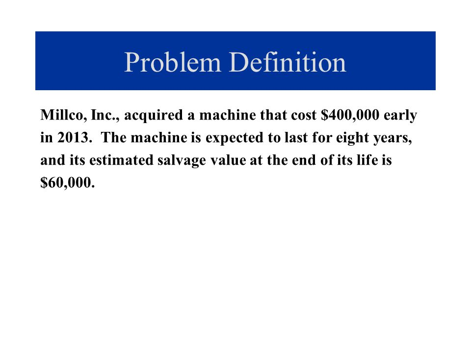 Problem Definition a.Using straight-line depreciation, calculate the depreciation expense to be recognized in the first year of the machine's life and calculate the accumulated depreciation after the fifth year of the machine's life.