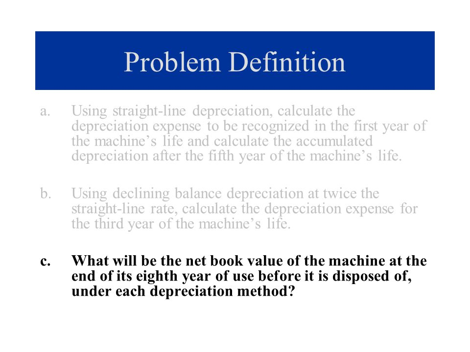 Problem Definition a.Using straight-line depreciation, calculate the depreciation expense to be recognized in the first year of the machine's life and
