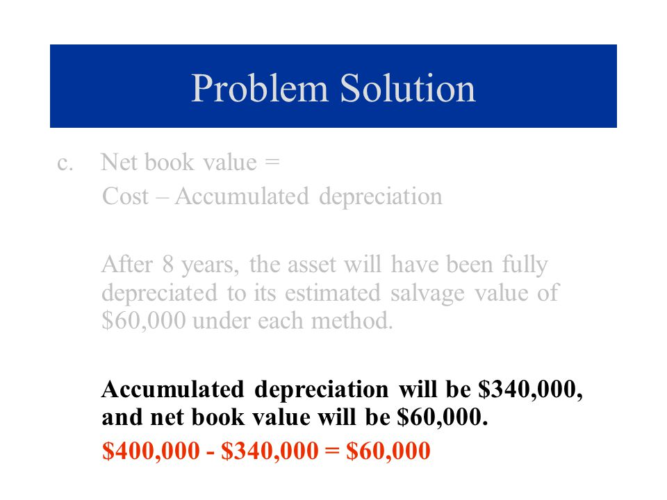 Problem Solution c. Net book value = Cost – Accumulated depreciation After 8 years, the asset will have been fully depreciated to its estimated salvag