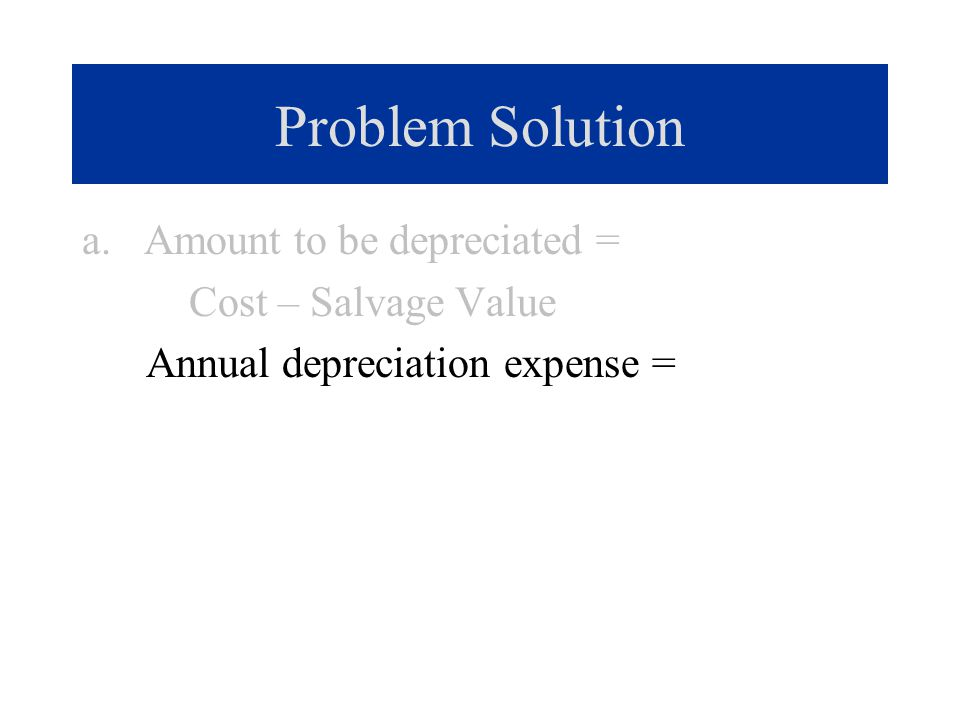 Problem Solution a. Amount to be depreciated = Cost – Salvage Value Annual depreciation expense =