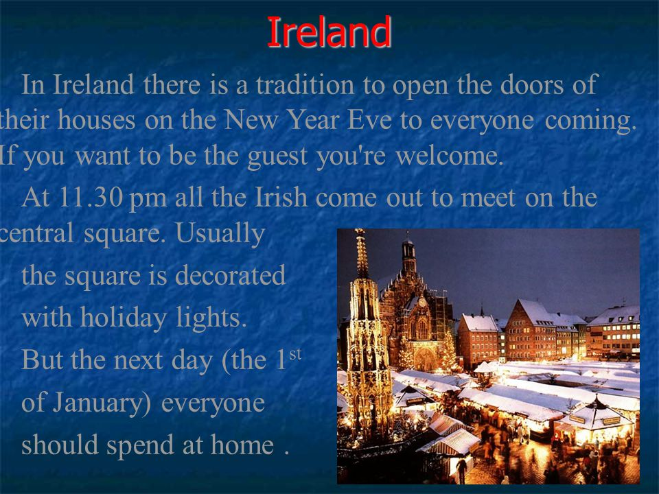 In Ireland there is a tradition to open the doors of their houses on the New Year Eve to everyone coming. If you want to be the guest you're welcome.