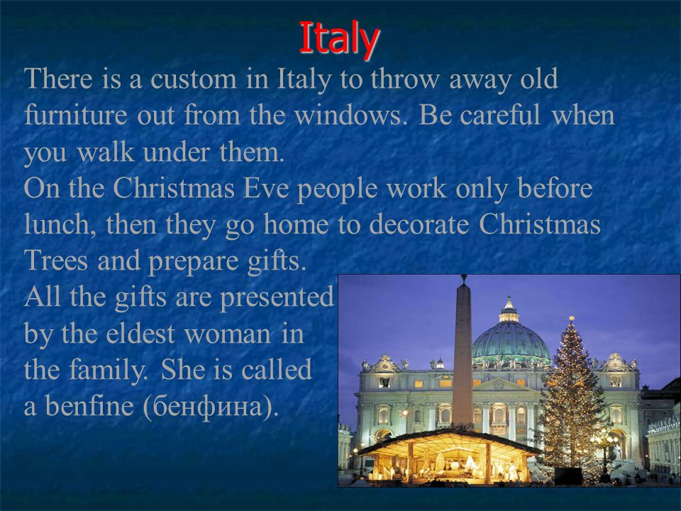 Italy There is a custom in Italy to throw away old furniture out from the windows. Be careful when you walk under them. On the Christmas Eve people wo