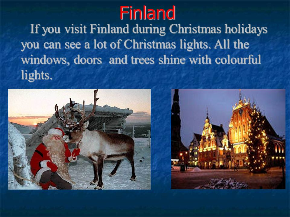 Finland If you visit Finland during Christmas holidays you can see a lot of Christmas lights. All the windows, doors and trees shine with colourful li