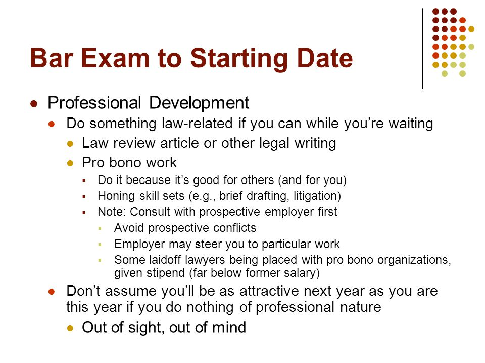 Bar Exam to Starting Date Professional Development Do something law-related if you can while you're waiting Law review article or other legal writing