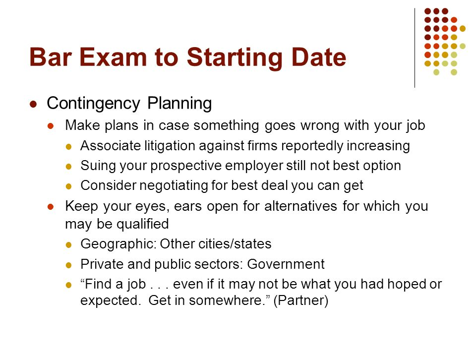 Bar Exam to Starting Date Contingency Planning Make plans in case something goes wrong with your job Associate litigation against firms reportedly increasing Suing your prospective employer still not best option Consider negotiating for best deal you can get Keep your eyes, ears open for alternatives for which you may be qualified Geographic: Other cities/states Private and public sectors: Government Find a job...