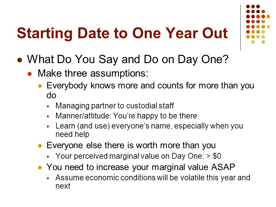 Starting Date to One Year Out What Do You Say and Do on Day One? Make three assumptions: Everybody knows more and counts for more than you do  Managi