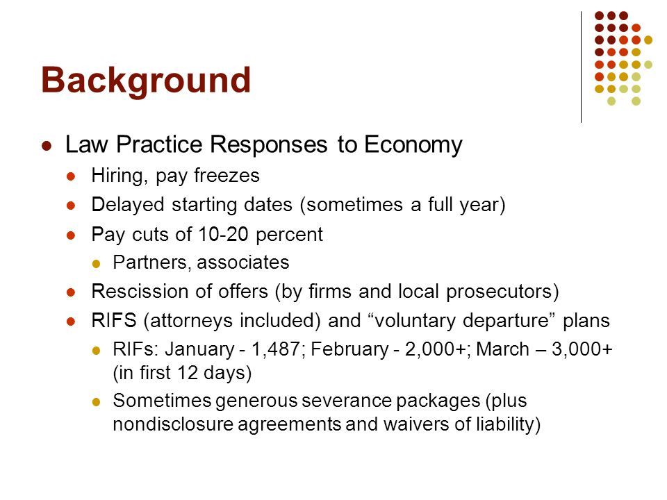 Background Law Practice Responses to Economy Hiring, pay freezes Delayed starting dates (sometimes a full year) Pay cuts of 10-20 percent Partners, associates Rescission of offers (by firms and local prosecutors) RIFS (attorneys included) and voluntary departure plans RIFs: January - 1,487; February - 2,000+; March – 3,000+ (in first 12 days) Sometimes generous severance packages (plus nondisclosure agreements and waivers of liability)