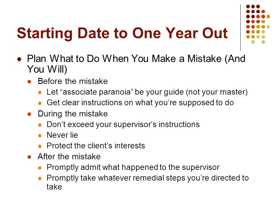 Starting Date to One Year Out Plan What to Do When You Make a Mistake (And You Will) Before the mistake Let associate paranoia be your guide (not your master) Get clear instructions on what you're supposed to do During the mistake Don't exceed your supervisor's instructions Never lie Protect the client's interests After the mistake Promptly admit what happened to the supervisor Promptly take whatever remedial steps you're directed to take